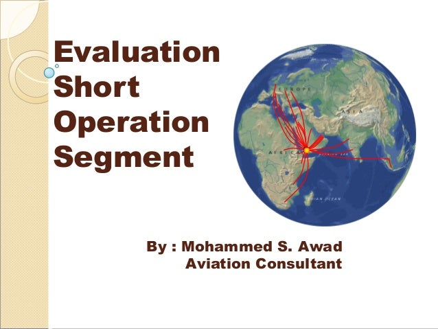 Evaluation Short Operation Segment By : Mohammed S. Awad Aviation Consultant