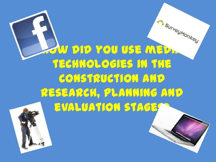 How did you use media  technologies in the   construction andresearch, planning and  evaluation stages?