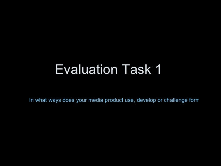 Evaluation Task 1  In what ways does your media product use, develop or challenge forms and conventions of real media prod...