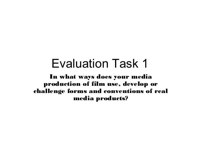 Evaluation Task 1 In what ways does your media production of film use, develop or challenge forms and conventions of real ...