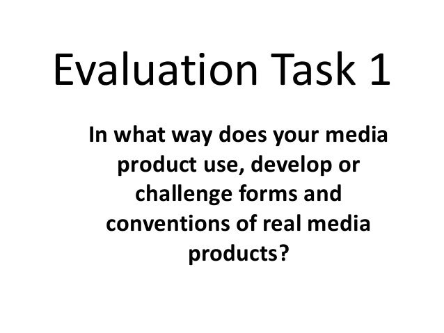 Evaluation Task 1 In what way does your media product use, develop or challenge forms and conventions of real media produc...