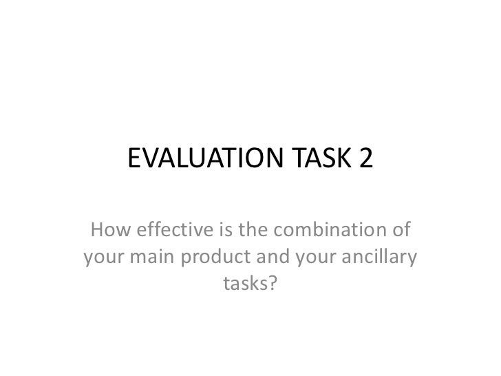 EVALUATION TASK 2 How effective is the combination ofyour main product and your ancillary                tasks?