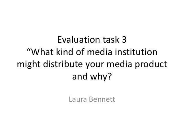 """Evaluation task 3  """"What kind of media institutionmight distribute your media product              and why?            Lau..."""