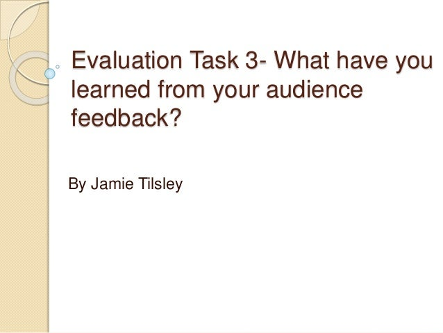 Evaluation Task 3- What have you learned from your audience feedback? By Jamie Tilsley
