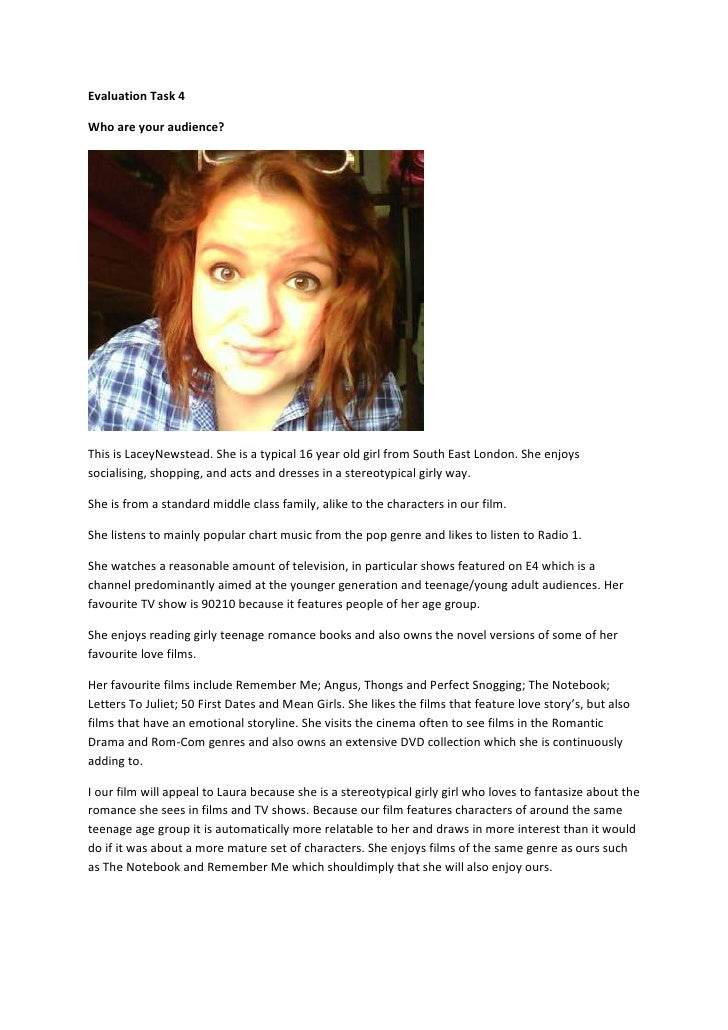 Evaluation Task 4Who are your audience?This is LaceyNewstead. She is a typical 16 year old girl from South East London. Sh...