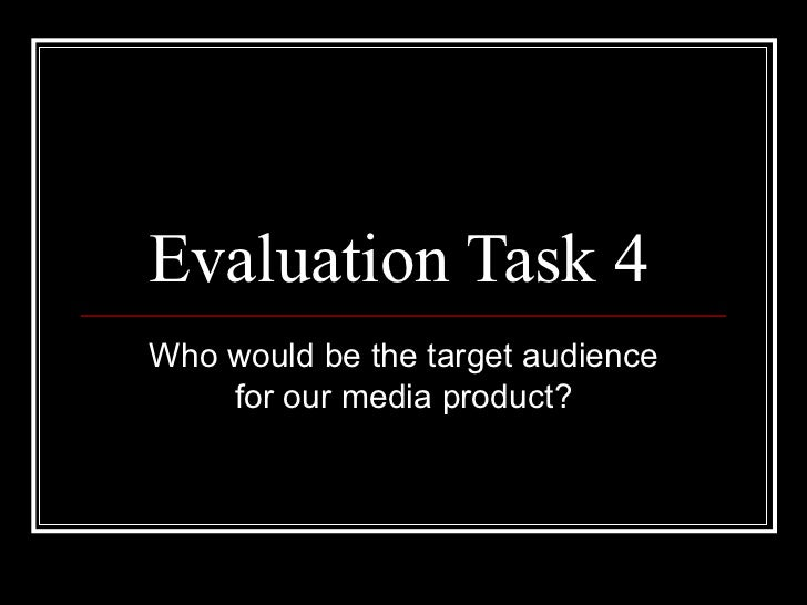 Evaluation Task 4  Who would be the target audience for our media product?