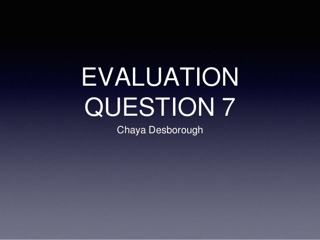 EVALUATION QUESTION 7 Chaya Desborough