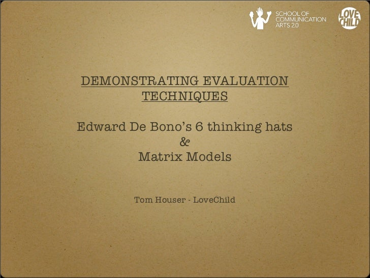 DEMONSTRATING EVALUATION      TECHNIQUESEdward De Bono's 6 thinking hats              &        Matrix Models        Tom Ho...