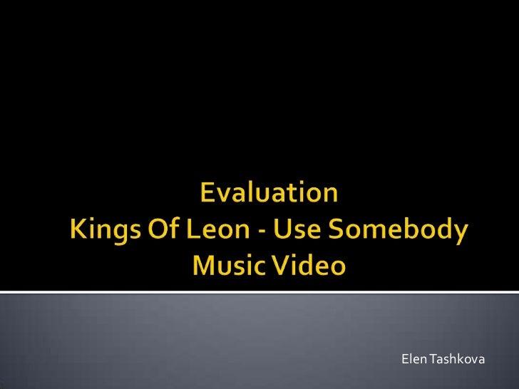 EvaluationKings Of Leon - Use SomebodyMusic Video<br />Elen Tashkova<br />