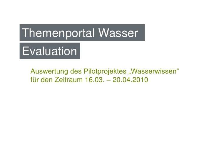 """Themenportal Wasser Evaluation  Auswertung des Pilotprojektes """"Wasserwissen""""  für den Zeitraum 16.03. – 20.04.2010"""