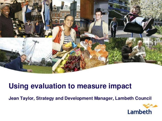 Using evaluation to measure impact Jean Taylor, Strategy and Development Manager, Lambeth Council
