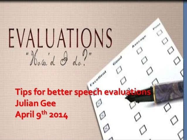 Tips for better speech evaluations Julian Gee April 9th 2014