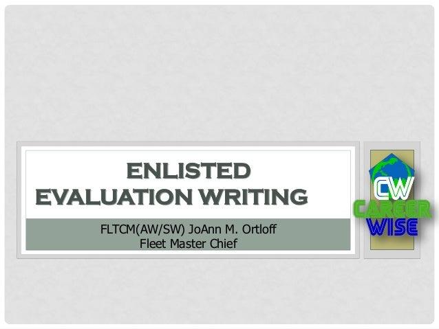 ENLISTED EVALUATION WRITING FLTCM(AW/SW) JoAnn M. Ortloff Fleet Master Chief