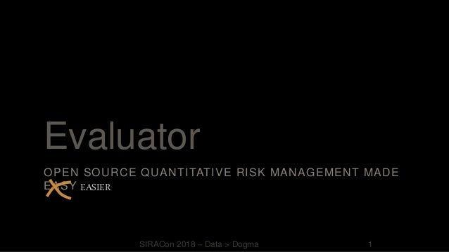 Evaluator OPEN SOURCE QUANTITATIVE RISK MANAGEMENT MADE EASY EASIER SIRACon 2018 – Data > Dogma 1