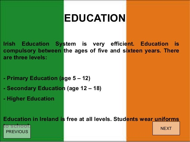 irish education system Education is compulsory for children in ireland from the ages of 6 to 16 or until students have completed 3 years of second-level education the irish education system is made up of primary, second, third-level and further education.