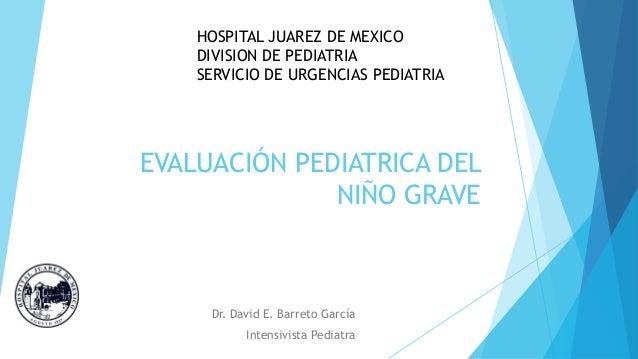 EVALUACIÓN PEDIATRICA DEL NIÑO GRAVE Dr. David E. Barreto García Intensivista Pediatra HOSPITAL JUAREZ DE MEXICO DIVISION ...