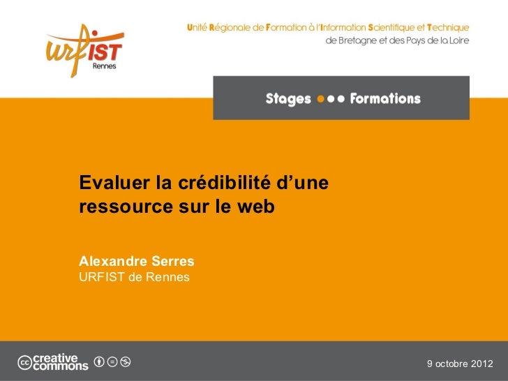 Evaluer la crédibilité d'uneressource sur le webAlexandre SerresURFIST de Rennes                               9 octobre 2...