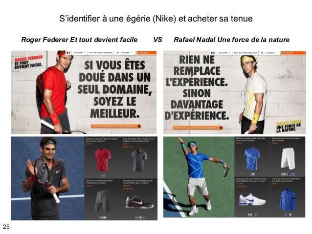 S'identifier à une égérie (Nike) et acheter sa tenue 25 Roger Federer Et tout devient facile VS Rafael Nadal Une force de ...