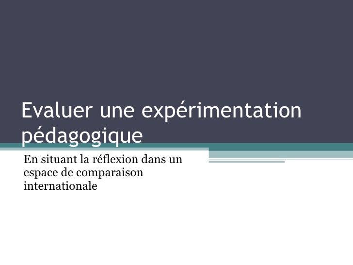 Evaluer une expérimentation pédagogique  En situant la réflexion dans un espace de comparaison internationale