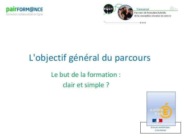 Groupe académiquee-formationLobjectif général du parcoursLe but de la formation :clair et simple ?