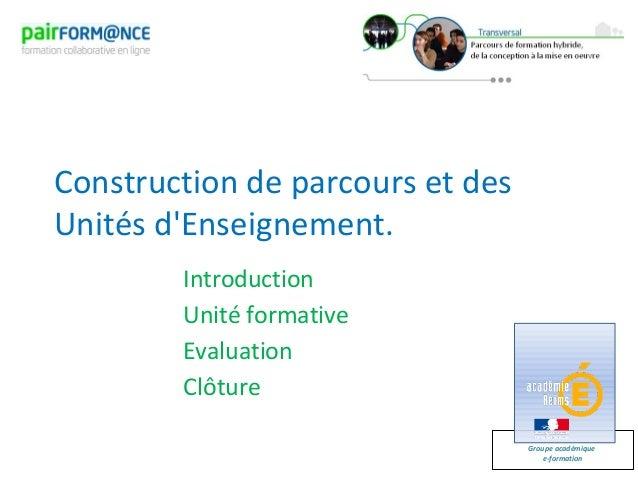 Groupe académiquee-formationConstruction de parcours et desUnités dEnseignement.IntroductionUnité formativeEvaluationClôture