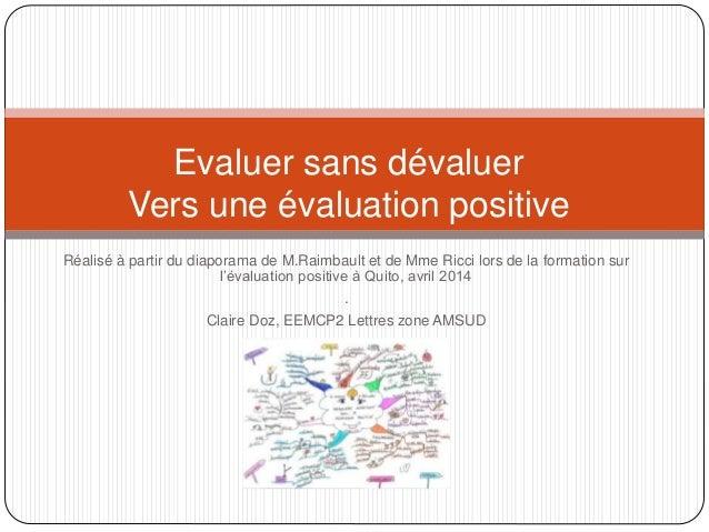 Evaluer sans dévaluer  Vers une évaluation positive  Réalisé à partir du diaporama de M.Raimbault et de Mme Ricci lors de ...