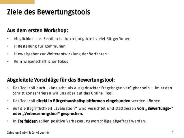 Ziele des Bewertungstools Zebralog GmbH & Co KG 2013 © 5 Aus dem ersten Workshop: • Möglichkeit des Feedbacks durch (mögli...