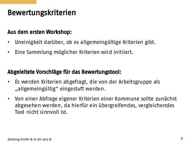 Bewertungskriterien Zebralog GmbH & Co KG 2013 © 8 Aus dem ersten Workshop: • Uneinigkeit darüber, ob es allgemeingültige ...