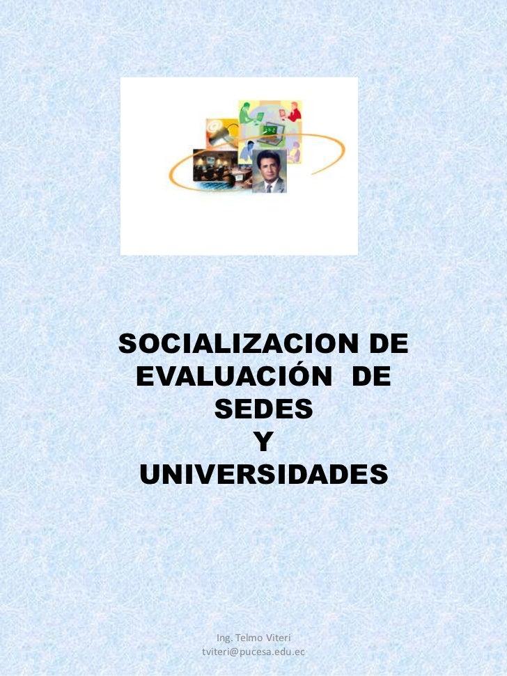 SOCIALIZACION DE EVALUACIÓN DE     SEDES        Y UNIVERSIDADES        Ing. Telmo Viteri    tviteri@pucesa.edu.ec