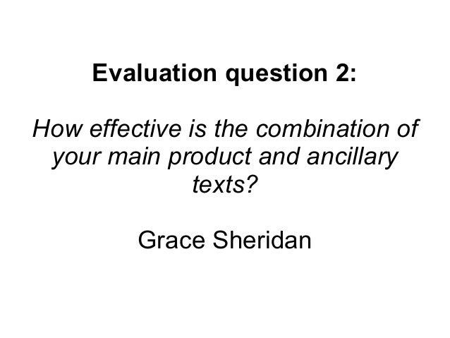 Evaluation question 2: How effective is the combination of your main product and ancillary texts? Grace Sheridan
