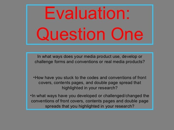Evaluation:  Question One <ul><li>In what ways does your media product use, develop or challenge forms and conventions or ...