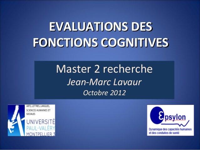 EVALUATIONS DESEVALUATIONS DES FONCTIONS COGNITIVESFONCTIONS COGNITIVES Master 2 recherche Jean-Marc Lavaur Octobre 2012