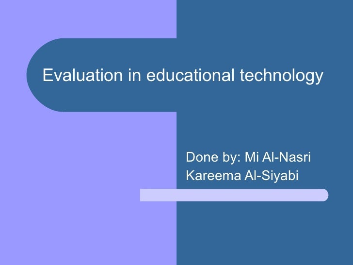 Evaluation in educational technology   Done by: Mi Al-Nasri Kareema Al-Siyabi