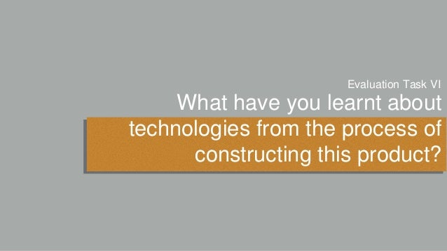 What have you learnt about technologies from the process of constructing this product? Evaluation Task VI