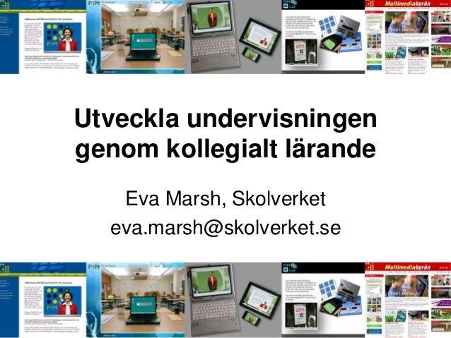 Utveckla undervisningengenom kollegialt lärande   Eva Marsh, Skolverket  eva.marsh@skolverket.se
