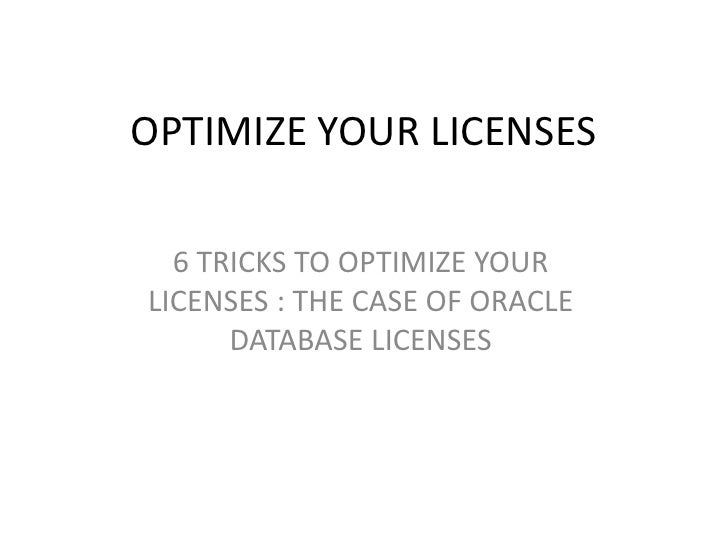 OPTIMIZE YOUR LICENSES  6 TRICKS TO OPTIMIZE YOURLICENSES : THE CASE OF ORACLE      DATABASE LICENSES