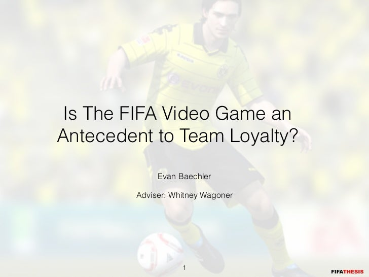 Is The FIFA Video Game anAntecedent to Team Loyalty?             Evan Baechler                            Adviser: Whitney...