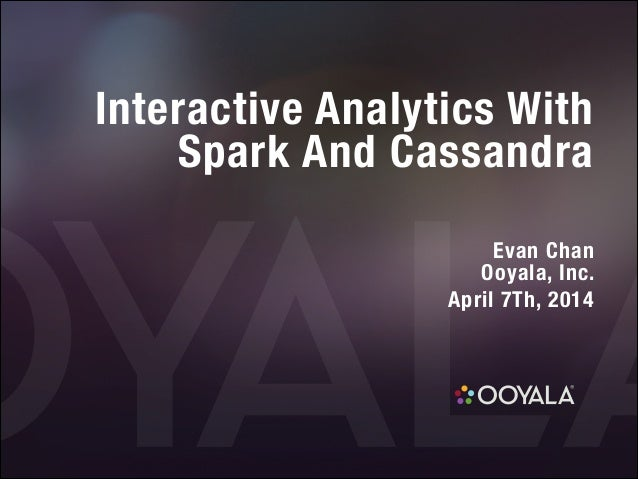 Interactive Analytics With  Spark And Cassandra ! Evan Chan Ooyala, Inc. April 7Th, 2014