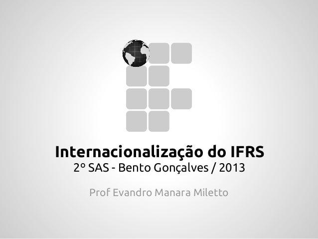 Internacionalização do IFRS2º SAS - Bento Gonçalves / 2013Prof Evandro Manara Miletto
