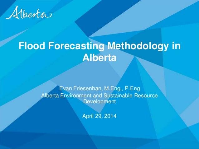 Flood Forecasting Methodology in Alberta Evan Friesenhan, M.Eng., P.Eng Alberta Environment and Sustainable Resource Devel...