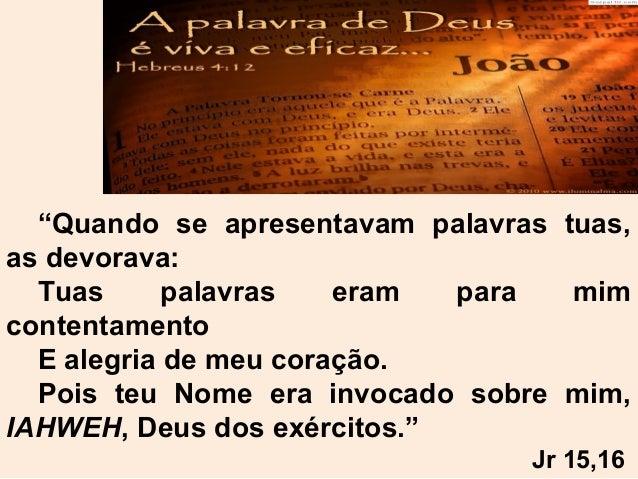 """""""Quando se apresentavam palavras tuas, as devorava: Tuas palavras eram para mim contentamento E alegria de meu coração. Po..."""