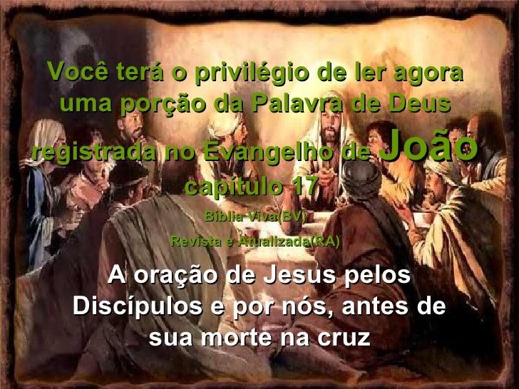 Você terá o privilégio de ler agora uma porção da Palavra de Deus registrada no Evangelho de  João  capítulo 17  Bíblia Vi...