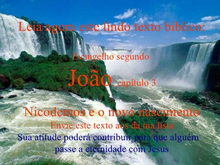 Leia agora este lindo texto bíblico: Evangelho segundo  João , capítulo 3 Nicodemos e o novo nascimento Envie este texto a...