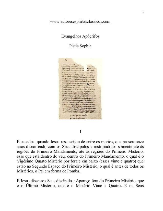 1  www.autoresespiritasclassicos.com Evangelhos Apócrifos Pistis Sophia  I E sucedeu, quando Jesus ressuscitou de entre os...