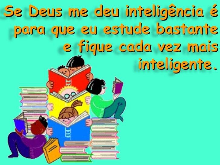Se Deus me deu inteligência é para que eu estude bastante e fique cada vez mais inteligente.