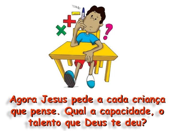 Agora Jesus pede a cada criança que pense. Qual a capacidade, o talento que Deus te deu?