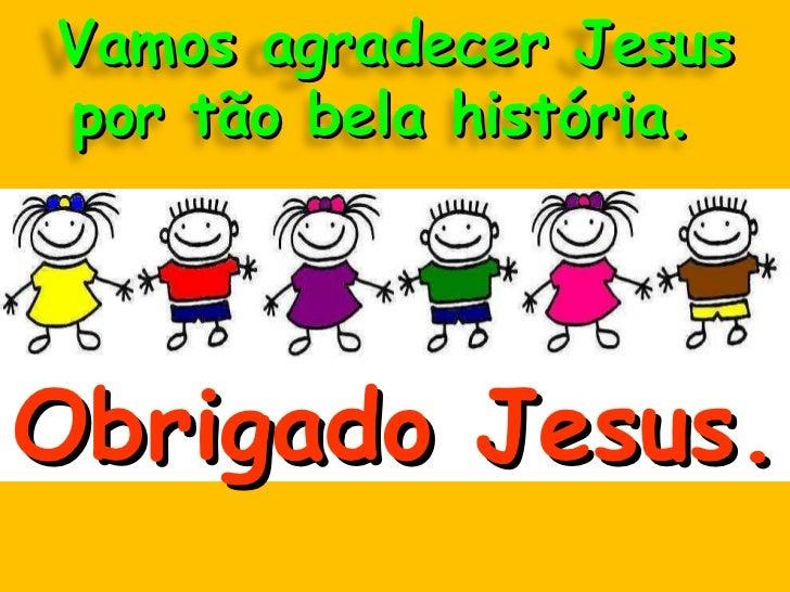 Obrigado Jesus. Vamos agradecer Jesus por tão bela história.