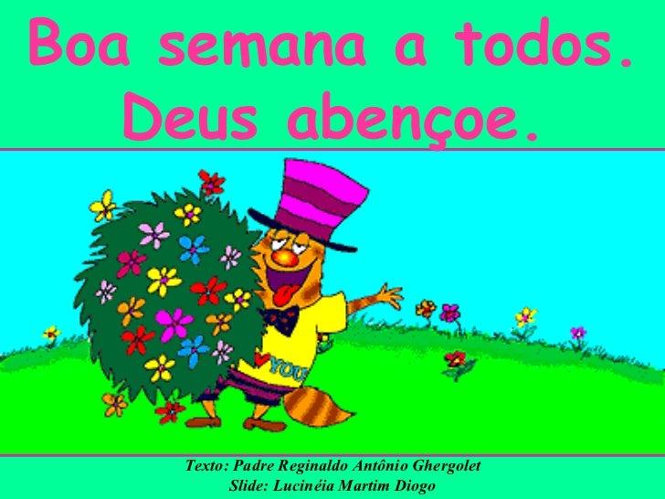 Boa semana a todos. Deus abençoe. Texto: Padre Reginaldo Antônio Ghergolet Slide: Lucinéia Martim Diogo