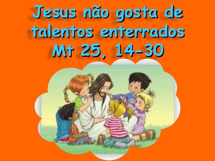 Jesus não gosta de talentos enterrados Mt 25, 14-30