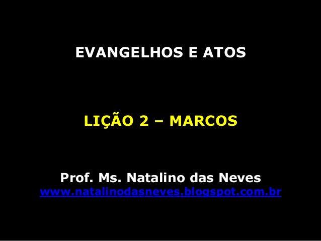 EVANGELHOS E ATOSLIÇÃO 2 – MARCOSProf. Ms. Natalino das Neveswww.natalinodasneves.blogspot.com.br